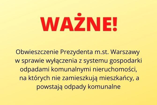 Obwieszczenie Prezydenta m.st. Warszawy w sprawie wyłączenia z systemu gospodarki odpadami komunalnymi nieruchomości, na których nie zamieszkują mieszkańcy a powstają odpady komunalne